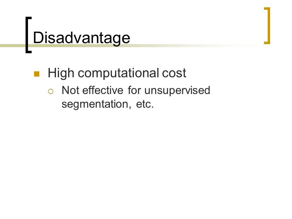 Disadvantage High computational cost  Not effective for unsupervised segmentation, etc.