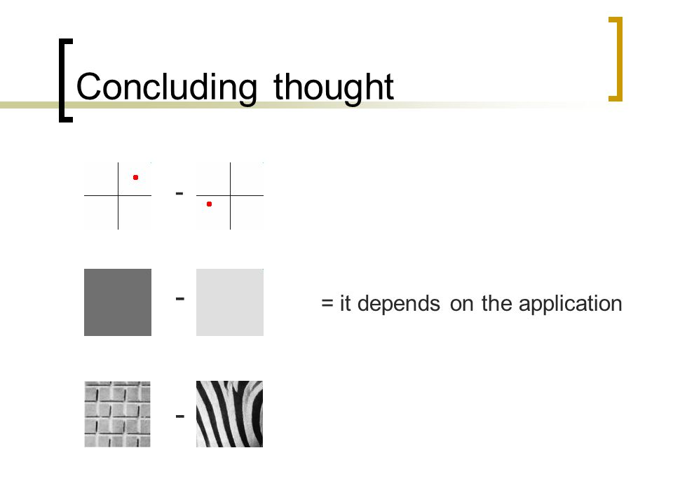 Concluding thought - - - = it depends on the application