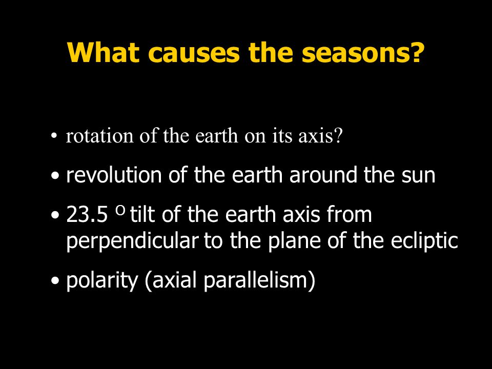 What causes the seasons? rotation of the earth on its axis? revolution of the earth around the sun 23.5 O tilt of the earth axis from perpendicular to