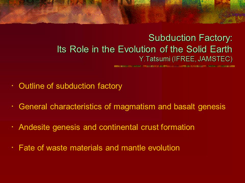 Institute for Frontier Research on Earth Evolution Yoshiyuki Tatsumi The Subduction Factory Raw materials ■ Oceanic material ■ Mantle material Products ■ Magma/Volcanoes ■ Volatiles ■ Continental crust Residues ■ Chemically modified slab ■ Delaminated lower crust
