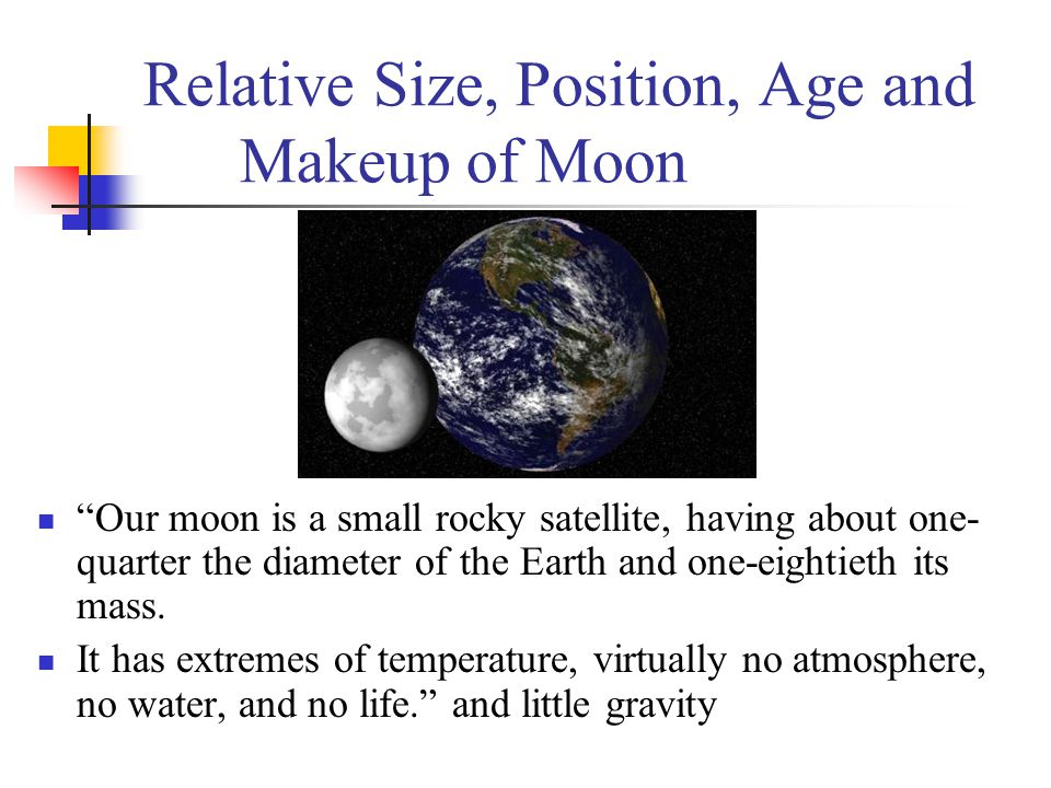 "Relative Size, Position, Age and Makeup of Moon ""Our moon is a small rocky satellite, having about one- quarter the diameter of the Earth and one-eigh"