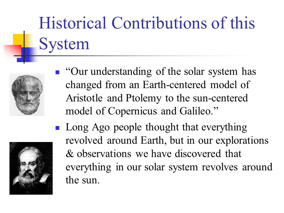 "Historical Contributions of this System ""Our understanding of the solar system has changed from an Earth-centered model of Aristotle and Ptolemy to th"