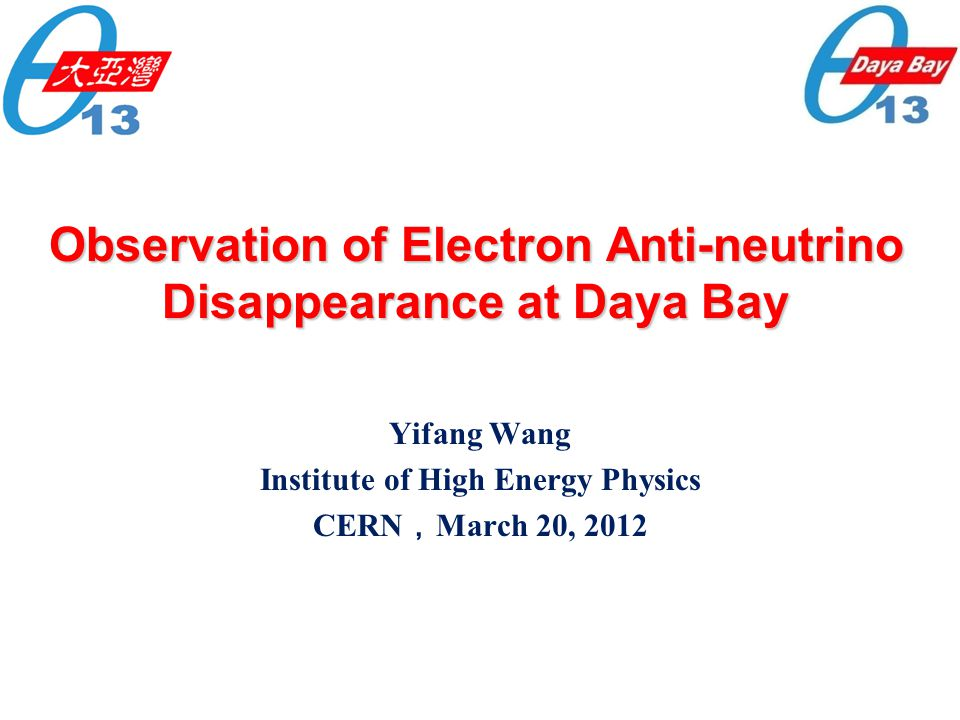 Observation of Electron Anti-neutrino Disappearance at Daya Bay Yifang Wang Institute of High Energy Physics CERN , March 20, 2012