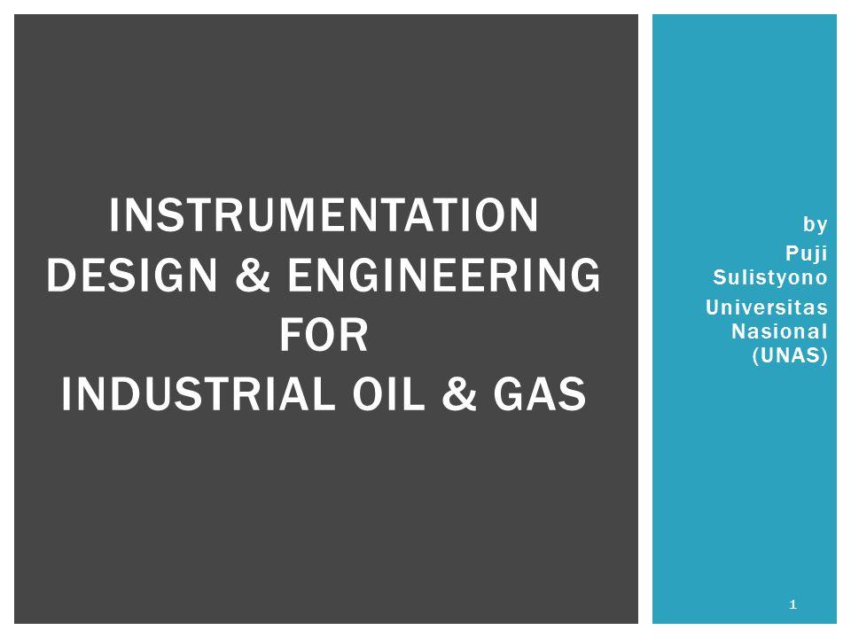 by Puji Sulistyono Universitas Nasional (UNAS) INSTRUMENTATION DESIGN & ENGINEERING FOR INDUSTRIAL OIL & GAS 1