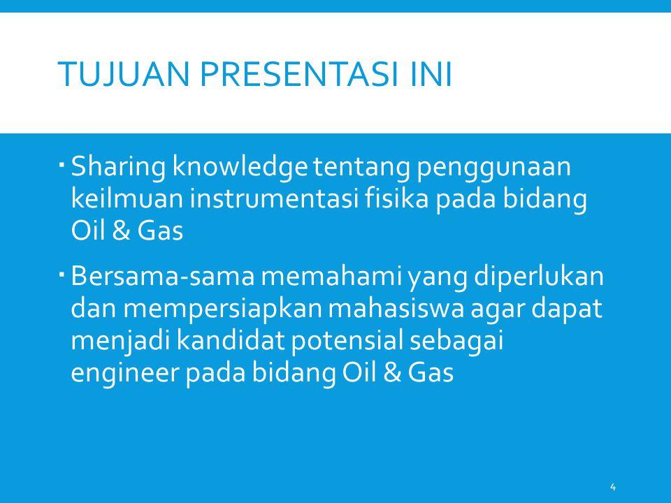 TUJUAN PRESENTASI INI  Sharing knowledge tentang penggunaan keilmuan instrumentasi fisika pada bidang Oil & Gas  Bersama-sama memahami yang diperlukan dan mempersiapkan mahasiswa agar dapat menjadi kandidat potensial sebagai engineer pada bidang Oil & Gas 4