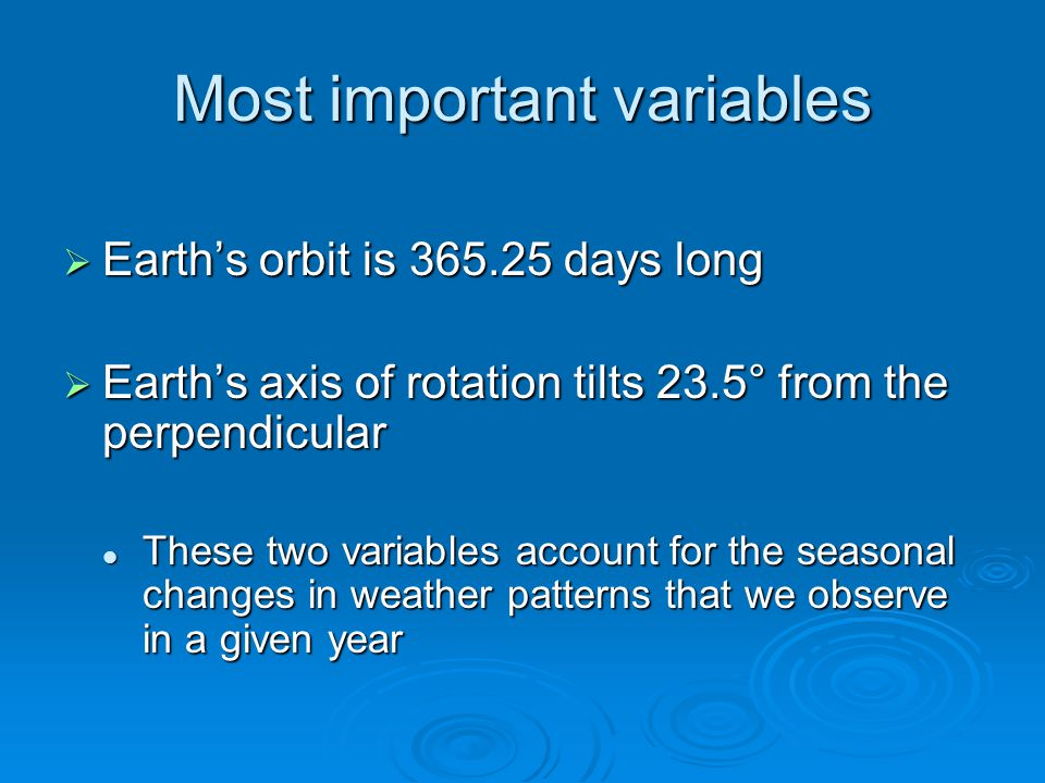 Most important variables  Earth's orbit is 365.25 days long  Earth's axis of rotation tilts 23.5° from the perpendicular These two variables account for the seasonal changes in weather patterns that we observe in a given year These two variables account for the seasonal changes in weather patterns that we observe in a given year