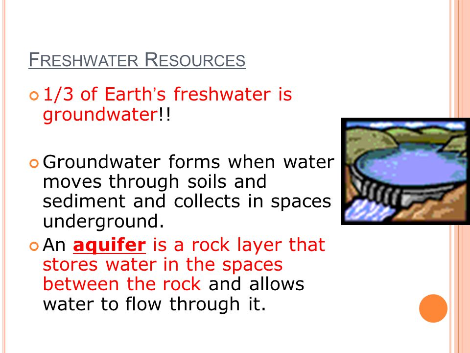 F RESHWATER R ESOURCES 1/3 of Earth's freshwater is groundwater!.