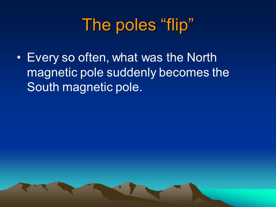 The poles flip Every so often, what was the North magnetic pole suddenly becomes the South magnetic pole.