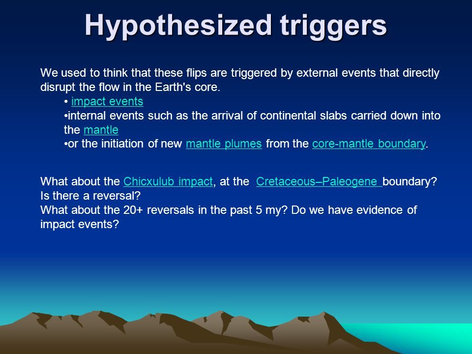 Hypothesized triggers Hypothesized triggers We used to think that these flips are triggered by external events that directly disrupt the flow in the Earth s core.