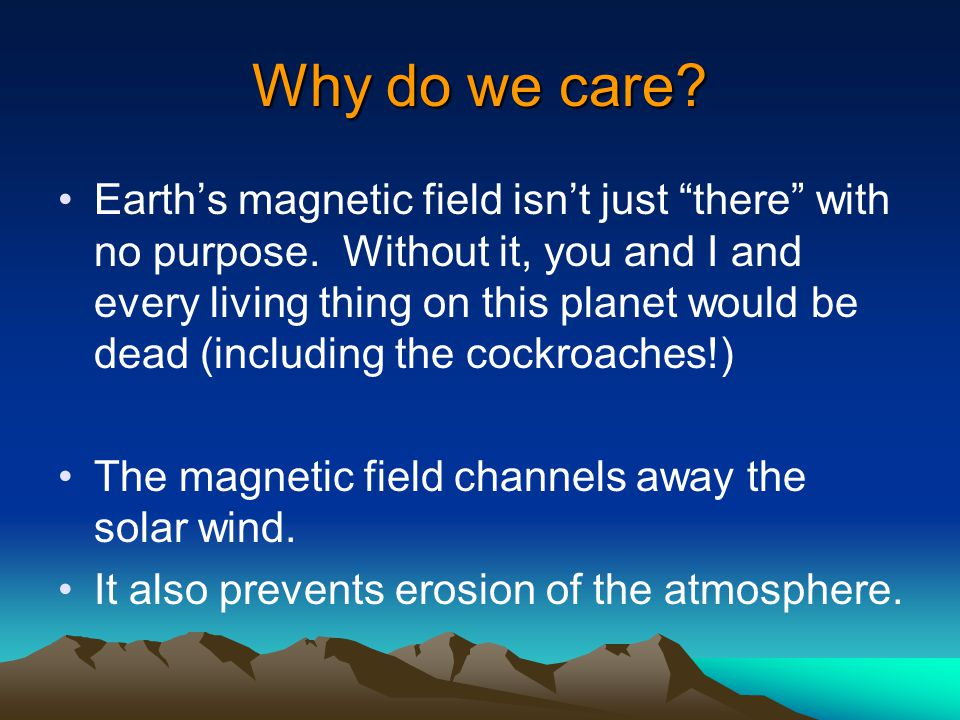 Why do we care. Earth's magnetic field isn't just there with no purpose.