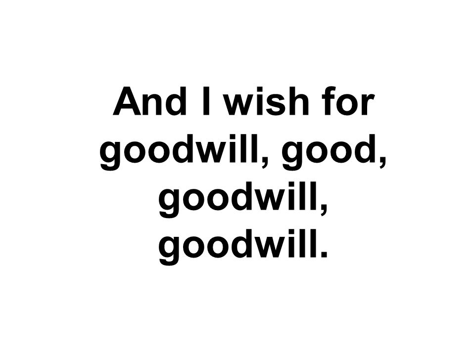 And I wish for goodwill, good, goodwill, goodwill.
