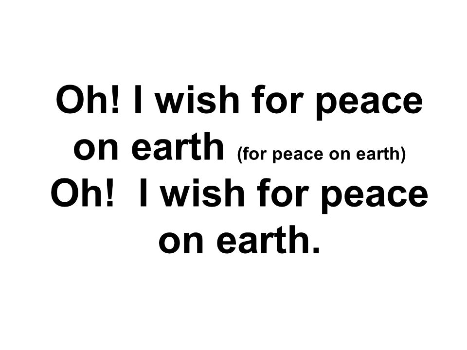 And I wish for goodwill, good, goodwill. I wish for peace on earth. PEACE ON EARTH