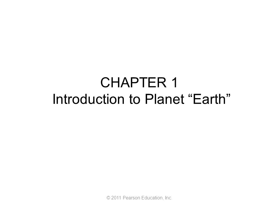 © 2011 Pearson Education, Inc. CHAPTER 1 Introduction to Planet Earth