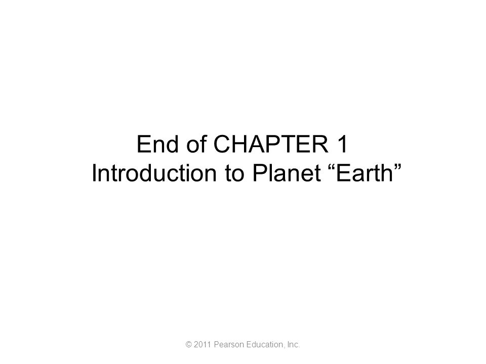 © 2011 Pearson Education, Inc. End of CHAPTER 1 Introduction to Planet Earth