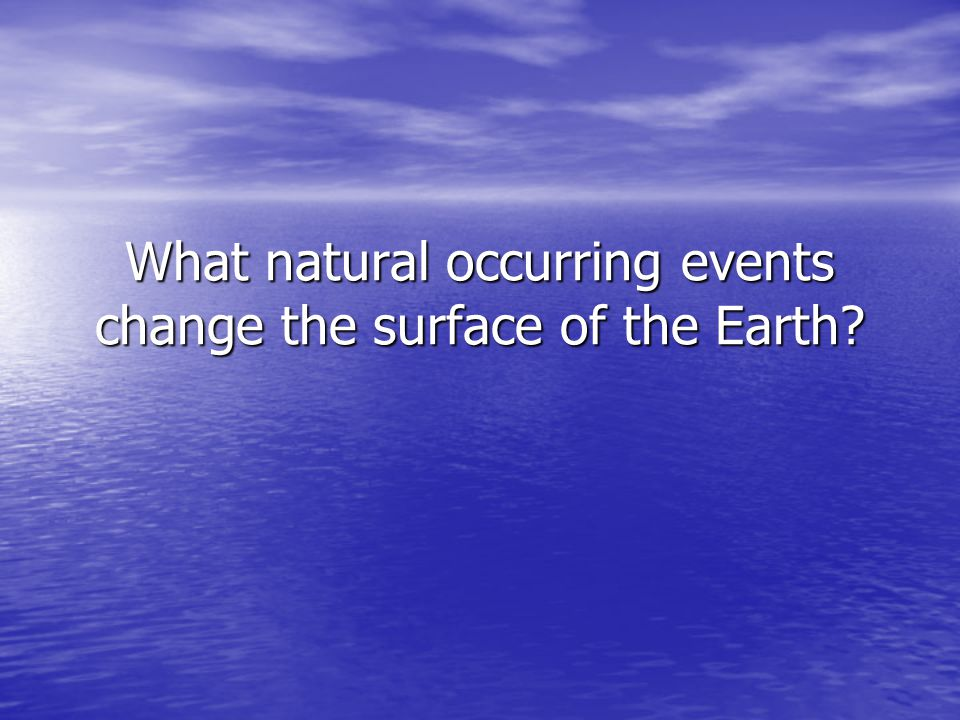 What natural occurring events change the surface of the Earth