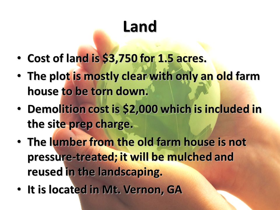 Land Cost of land is $3,750 for 1.5 acres. Cost of land is $3,750 for 1.5 acres. The plot is mostly clear with only an old farm house to be torn down.