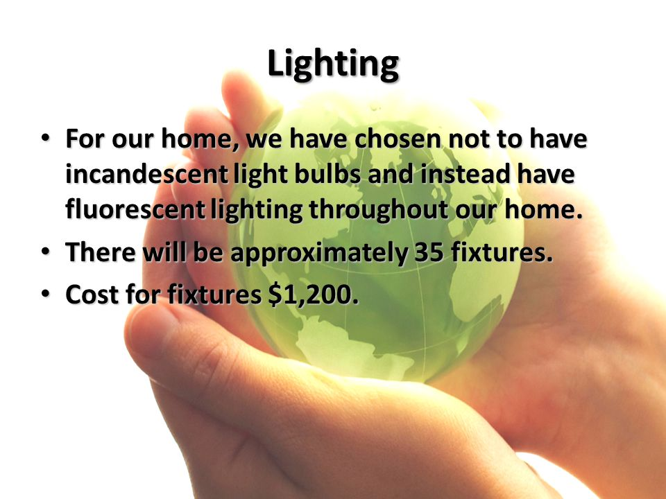 Lighting For our home, we have chosen not to have incandescent light bulbs and instead have fluorescent lighting throughout our home. For our home, we