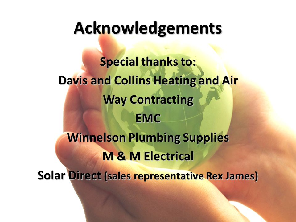 Acknowledgements Special thanks to: Davis and Collins Heating and Air Way Contracting EMC Winnelson Plumbing Supplies M & M Electrical Solar Direct (s