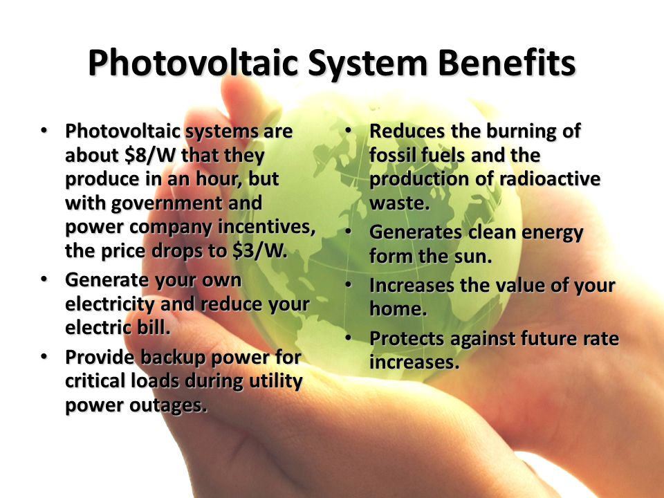 Photovoltaic System Benefits Photovoltaic systems are about $8/W that they produce in an hour, but with government and power company incentives, the p