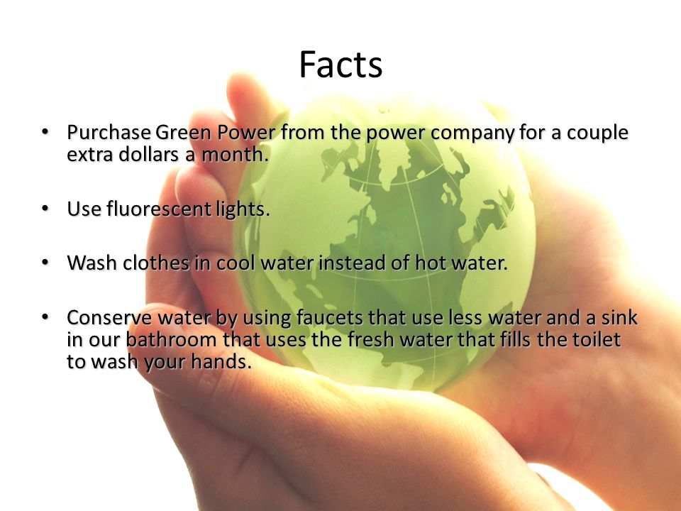 Facts Purchase Green Power from the power company for a couple extra dollars a month. Purchase Green Power from the power company for a couple extra d