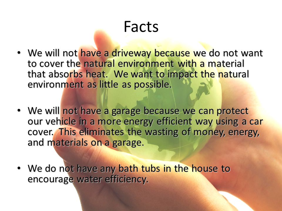 Facts We will not have a driveway because we do not want to cover the natural environment with a material that absorbs heat. We want to impact the nat