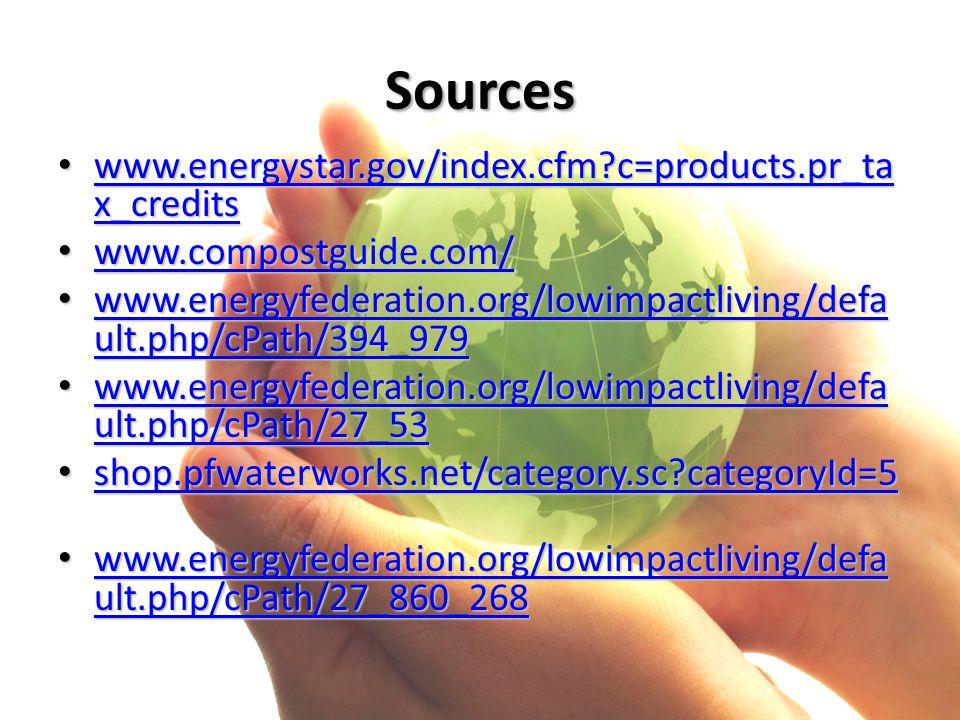 Sources www.energystar.gov/index.cfm c=products.pr_ta x_credits www.energystar.gov/index.cfm c=products.pr_ta x_credits www.energystar.gov/index.cfm c=products.pr_ta x_credits www.energystar.gov/index.cfm c=products.pr_ta x_credits www.compostguide.com/ www.compostguide.com/ www.compostguide.com/ www.energyfederation.org/lowimpactliving/defa ult.php/cPath/394_979 www.energyfederation.org/lowimpactliving/defa ult.php/cPath/394_979 www.energyfederation.org/lowimpactliving/defa ult.php/cPath/394_979 www.energyfederation.org/lowimpactliving/defa ult.php/cPath/394_979 www.energyfederation.org/lowimpactliving/defa ult.php/cPath/27_53 www.energyfederation.org/lowimpactliving/defa ult.php/cPath/27_53 www.energyfederation.org/lowimpactliving/defa ult.php/cPath/27_53 www.energyfederation.org/lowimpactliving/defa ult.php/cPath/27_53 shop.pfwaterworks.net/category.sc categoryId=5 shop.pfwaterworks.net/category.sc categoryId=5 shop.pfwaterworks.net/category.sc categoryId=5 www.energyfederation.org/lowimpactliving/defa ult.php/cPath/27_860_268 www.energyfederation.org/lowimpactliving/defa ult.php/cPath/27_860_268 www.energyfederation.org/lowimpactliving/defa ult.php/cPath/27_860_268 www.energyfederation.org/lowimpactliving/defa ult.php/cPath/27_860_268