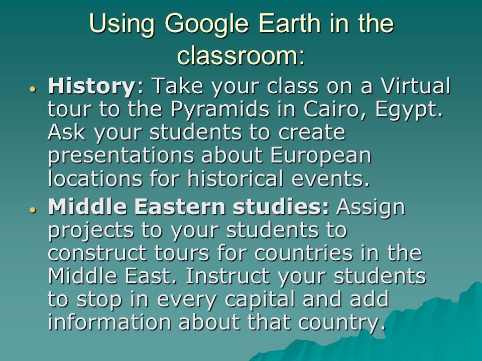 Using Google Earth in the classroom:  African Studies: Teacher may ask his/her students to create virtual tours to countries in the in the African continent.