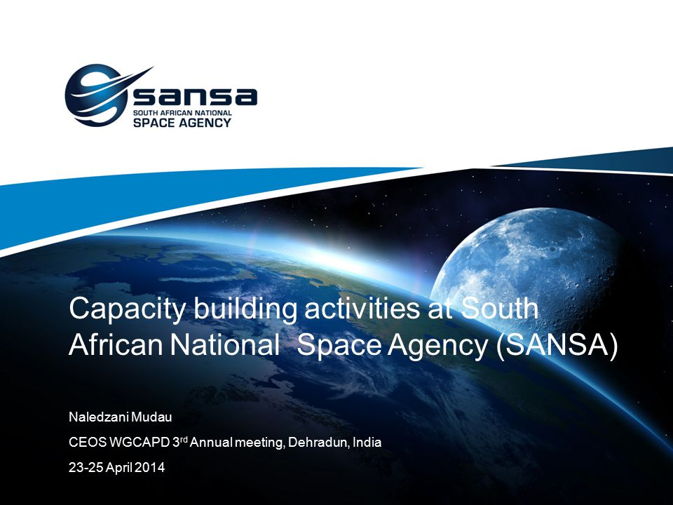 Capacity building activities at South African National Space Agency (SANSA) Naledzani Mudau CEOS WGCAPD 3 rd Annual meeting, Dehradun, India 23-25 Apr