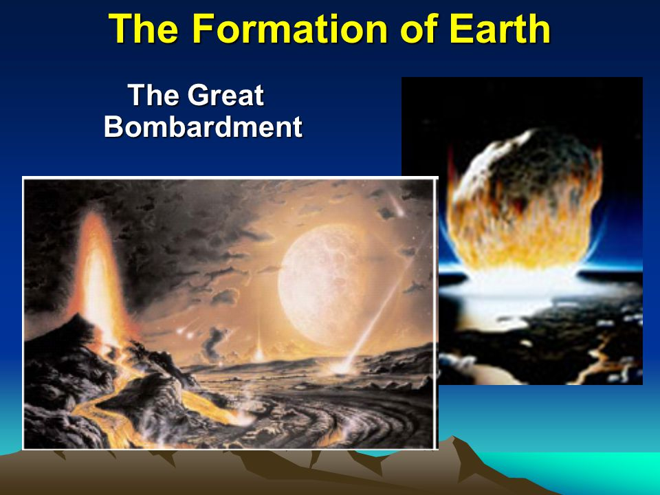 The Formation of Earth The Great Bombardment