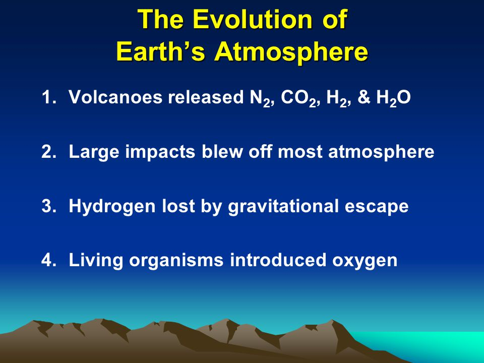 The Evolution of Earth's Atmosphere 1.Volcanoes released N 2, CO 2, H 2, & H 2 O 2.Large impacts blew off most atmosphere 3.Hydrogen lost by gravitational escape 4.Living organisms introduced oxygen