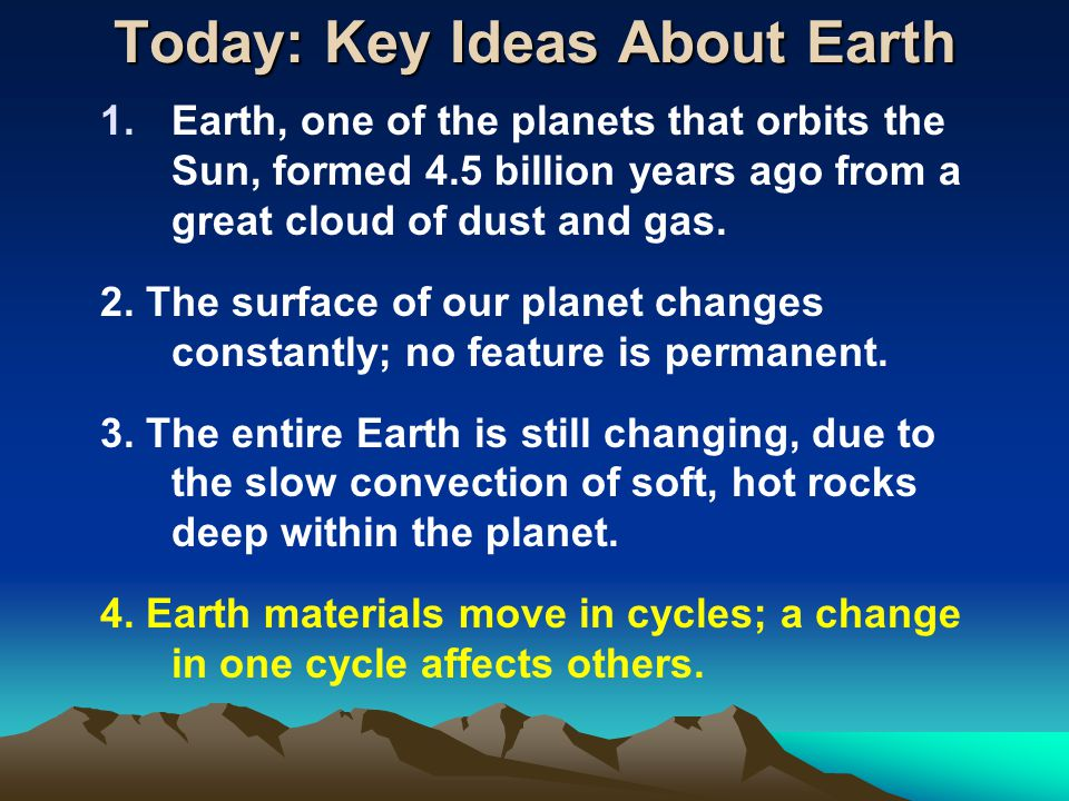 Today: Key Ideas About Earth 1.Earth, one of the planets that orbits the Sun, formed 4.5 billion years ago from a great cloud of dust and gas.