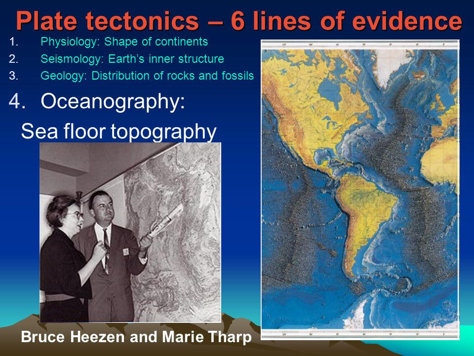 Plate tectonics – 6 lines of evidence 1.Physiology: Shape of continents 2.Seismology: Earth's inner structure 3.Geology: Distribution of rocks and fossils 4.Oceanography: Sea floor topography Bruce Heezen and Marie Tharp