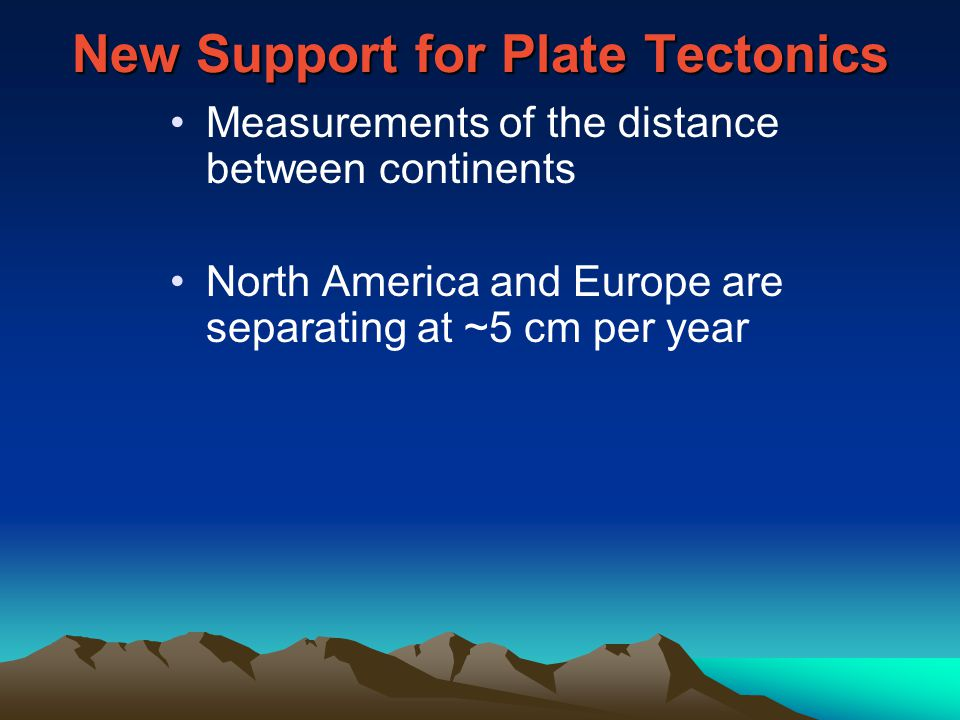 New Support for Plate Tectonics Measurements of the distance between continents North America and Europe are separating at ~5 cm per year
