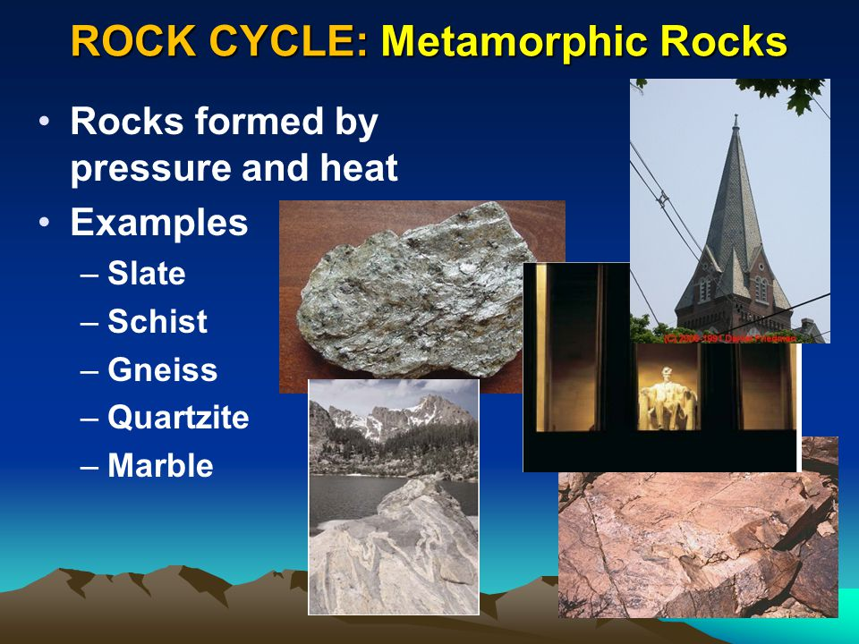 ROCK CYCLE: Metamorphic Rocks Rocks formed by pressure and heat Examples –Slate –Schist –Gneiss –Quartzite –Marble