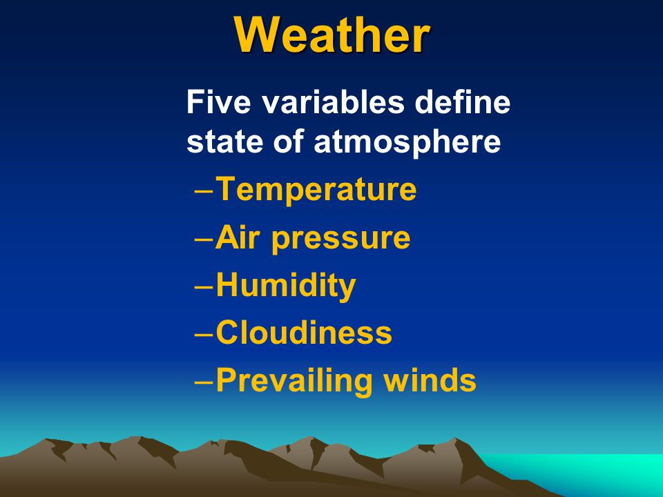 Weather Five variables define state of atmosphere –Temperature –Air pressure –Humidity –Cloudiness –Prevailing winds