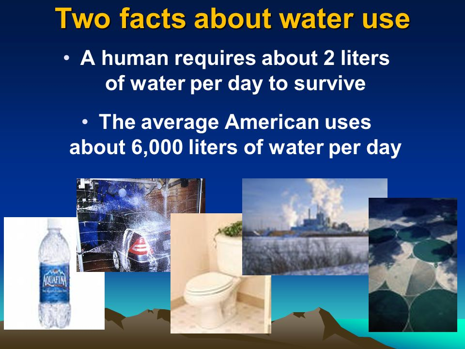 Two facts about water use A human requires about 2 liters of water per day to survive The average American uses about 6,000 liters of water per day