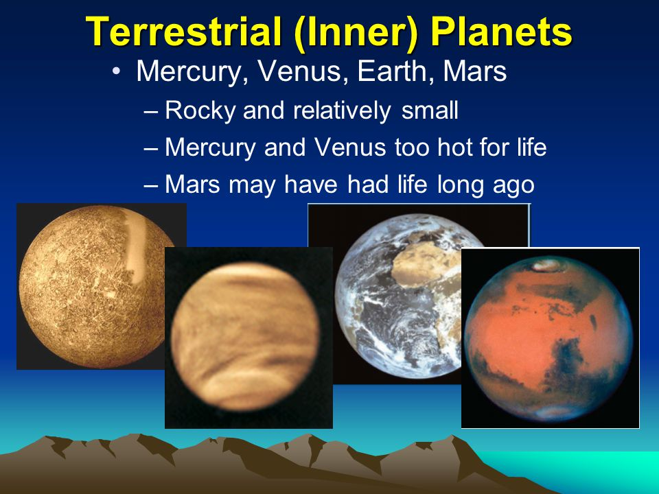 Terrestrial (Inner) Planets Mercury, Venus, Earth, Mars –Rocky and relatively small –Mercury and Venus too hot for life –Mars may have had life long ago