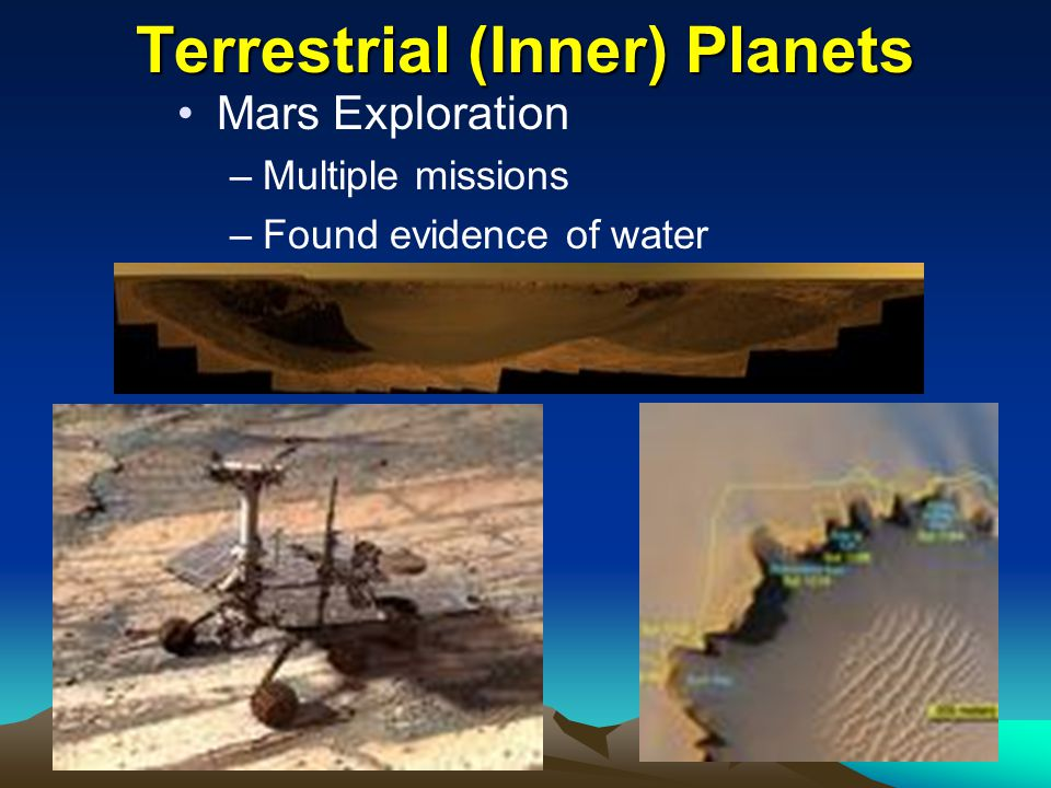 Terrestrial (Inner) Planets Mars Exploration –Multiple missions –Found evidence of water