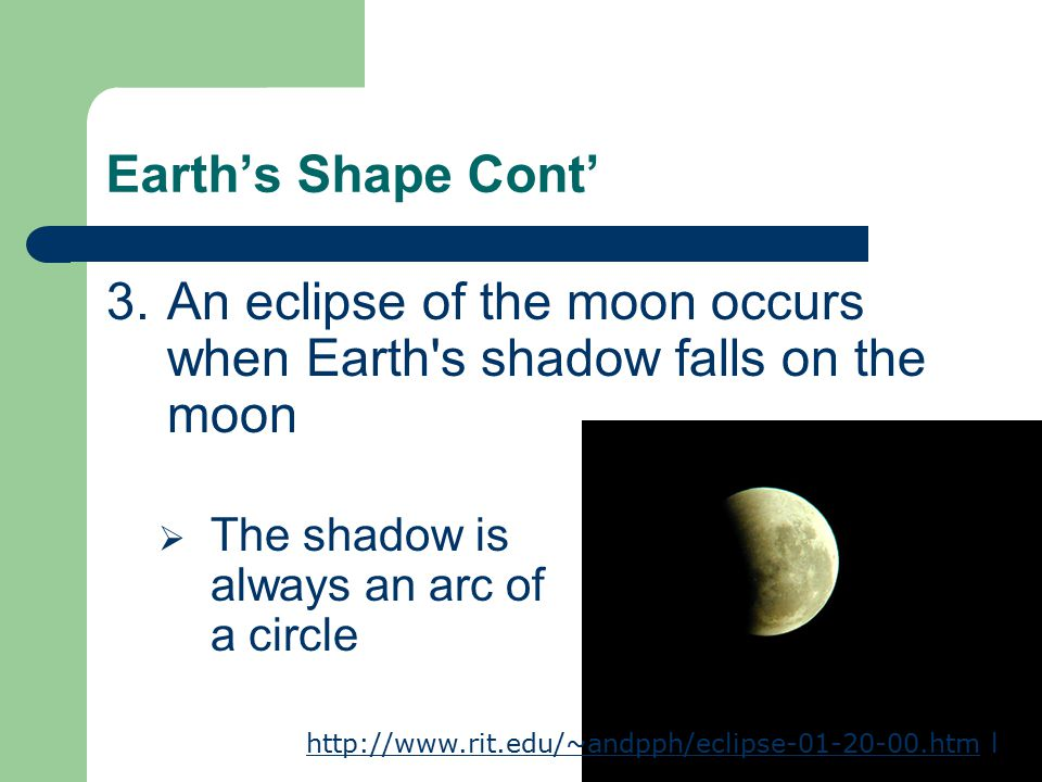 Earth's Shape Cont' 3.An eclipse of the moon occurs when Earth s shadow falls on the moon  The shadow is always an arc of a circle http://www.rit.edu/~andpph/eclipse-01-20-00.htmhttp://www.rit.edu/~andpph/eclipse-01-20-00.htm l