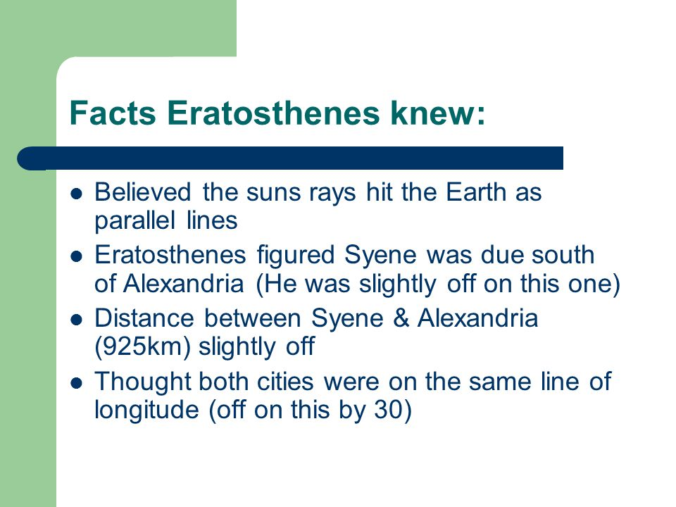 Facts Eratosthenes knew: Believed the suns rays hit the Earth as parallel lines Eratosthenes figured Syene was due south of Alexandria (He was slightly off on this one) Distance between Syene & Alexandria (925km) slightly off Thought both cities were on the same line of longitude (off on this by 30)