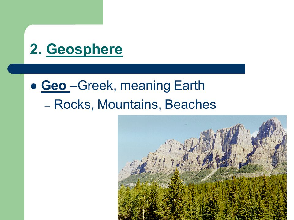 2. Geosphere Geo –Greek, meaning Earth – Rocks, Mountains, Beaches