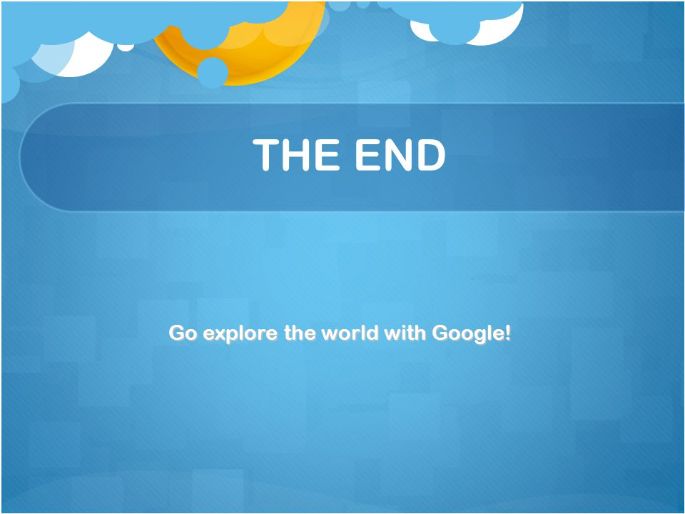 THE END Go explore the world with Google!