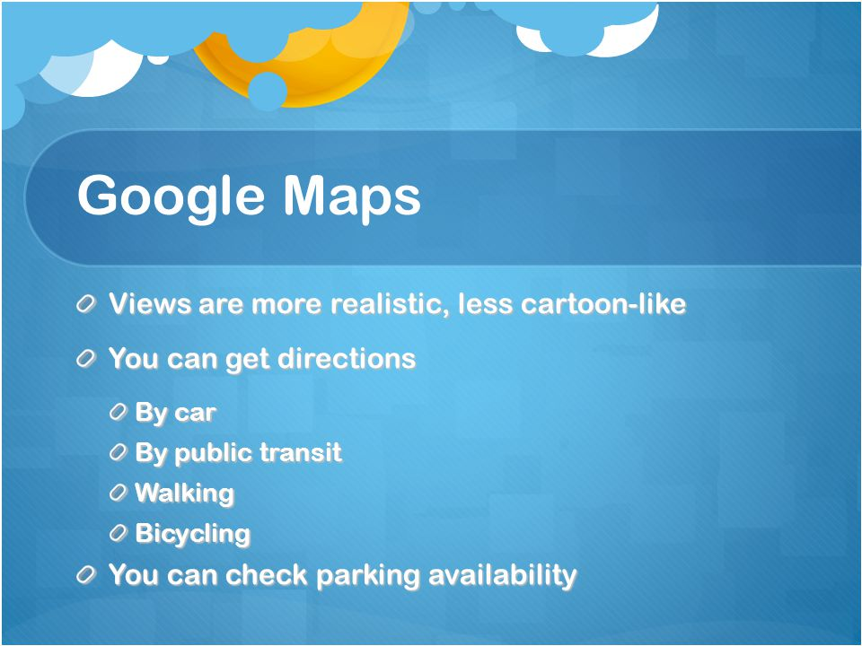 Google Maps Views are more realistic, less cartoon-like You can get directions By car By public transit WalkingBicycling You can check parking availab