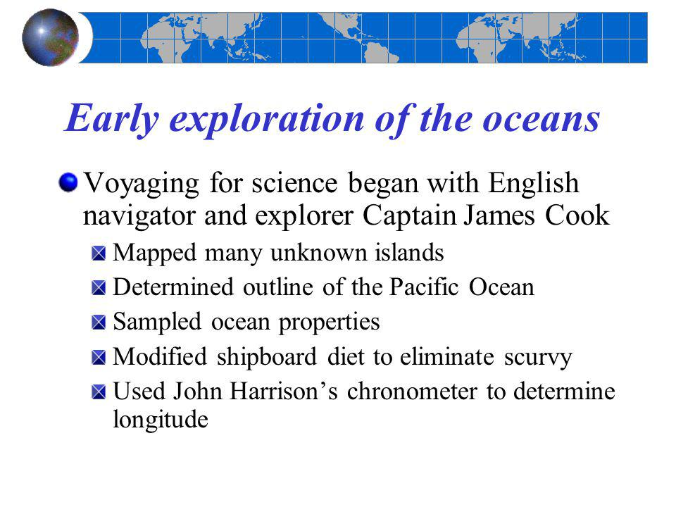 Early exploration of the oceans Voyaging for science began with English navigator and explorer Captain James Cook Mapped many unknown islands Determin