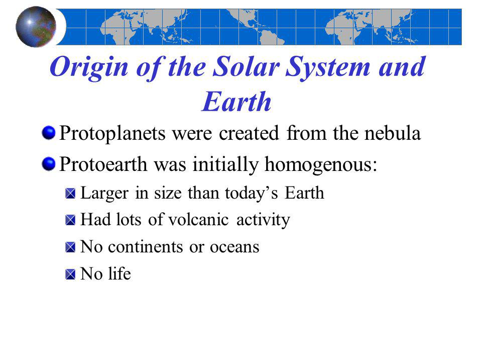Origin of the Solar System and Earth Protoplanets were created from the nebula Protoearth was initially homogenous: Larger in size than today's Earth