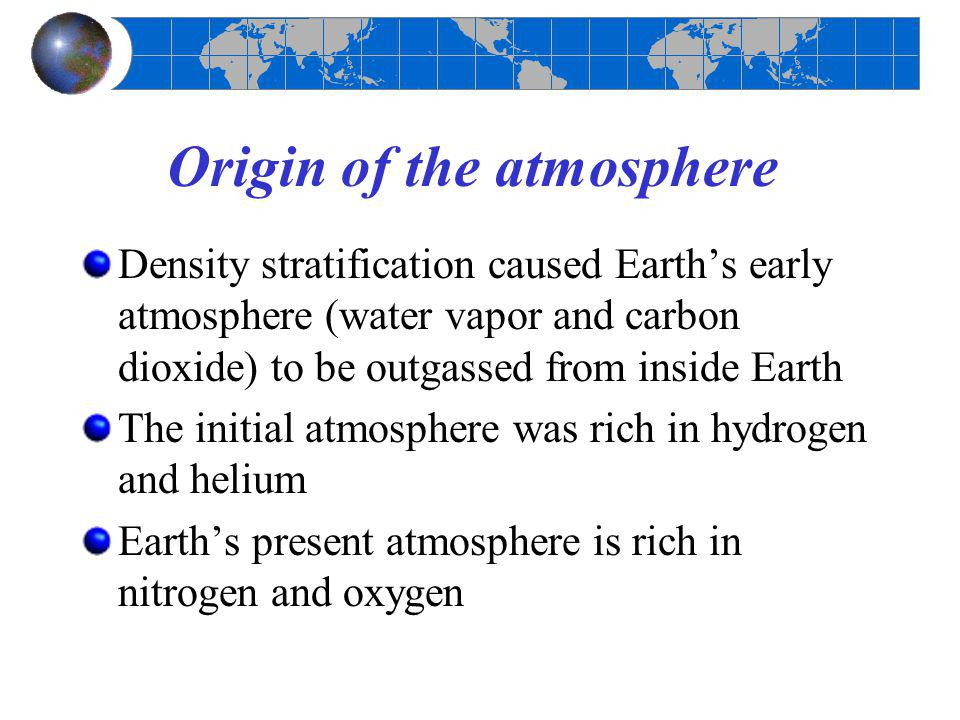 Origin of the atmosphere Density stratification caused Earth's early atmosphere (water vapor and carbon dioxide) to be outgassed from inside Earth The