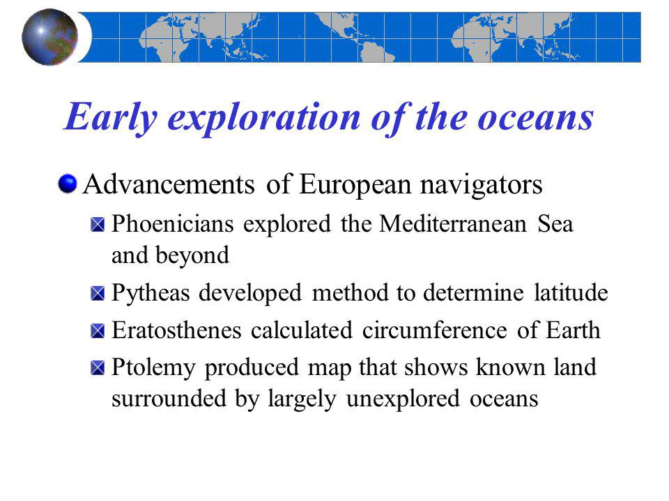 Early exploration of the oceans Advancements of European navigators Phoenicians explored the Mediterranean Sea and beyond Pytheas developed method to