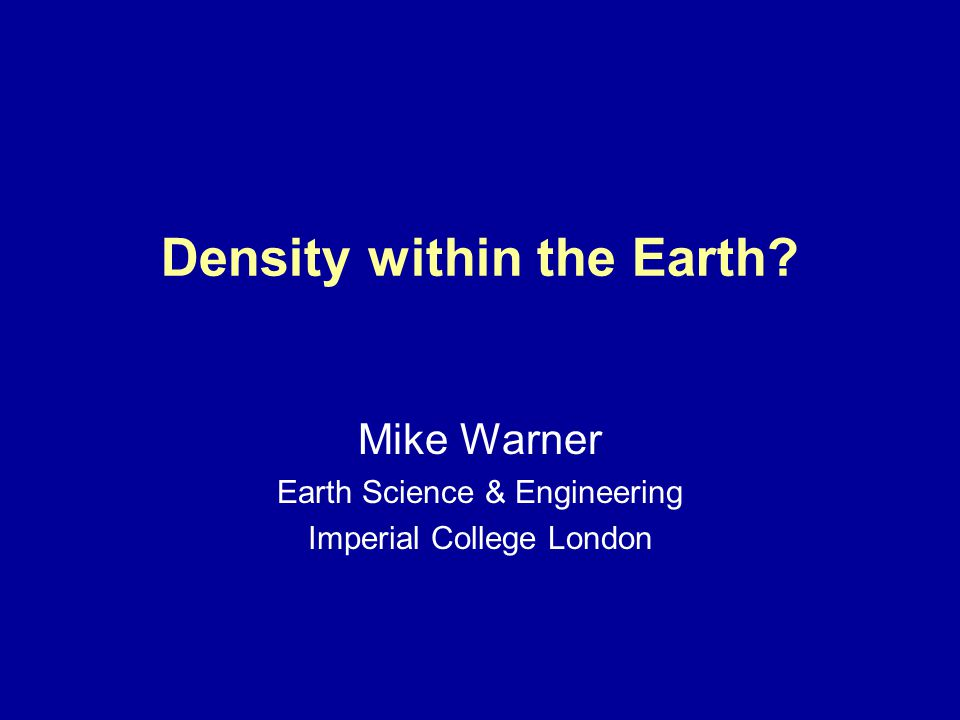 Density within the Earth Mike Warner Earth Science & Engineering Imperial College London
