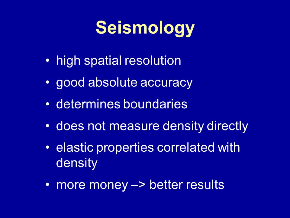 Seismology high spatial resolution good absolute accuracy determines boundaries does not measure density directly elastic properties correlated with density more money –> better results