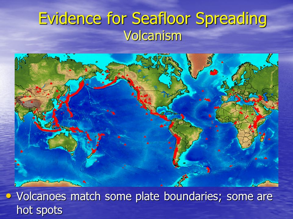 Evidence for Seafloor Spreading Volcanism Volcanoes match some plate boundaries; some are hot spots Volcanoes match some plate boundaries; some are ho